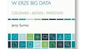 """Jerzy Surma, """"Cyfryzacja życia w erze big data. Człowiek. Biznes. Państwo"""", PWN, Warszawa 2017"""