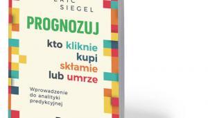 """Eric Siegel, """"Prognozuj – kto kliknie, kupi, skłamie lub umrze"""", MT Biznes, Warszawa 2018"""