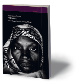 """Wolfgang Bauer, """"Porwane. Boko Haram i terror w sercu Afryki"""", przeł. Elżbieta Kalinowska, Czarne 2017"""