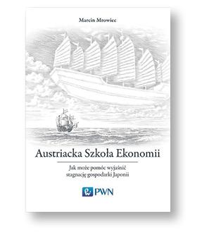 """Marcin Mrowiec, """"Austriacka Szkoła Ekonomii. Jak może pomóc wyjaśnić stagnację gospodarki Japonii"""", PWN, Warszawa 2018"""